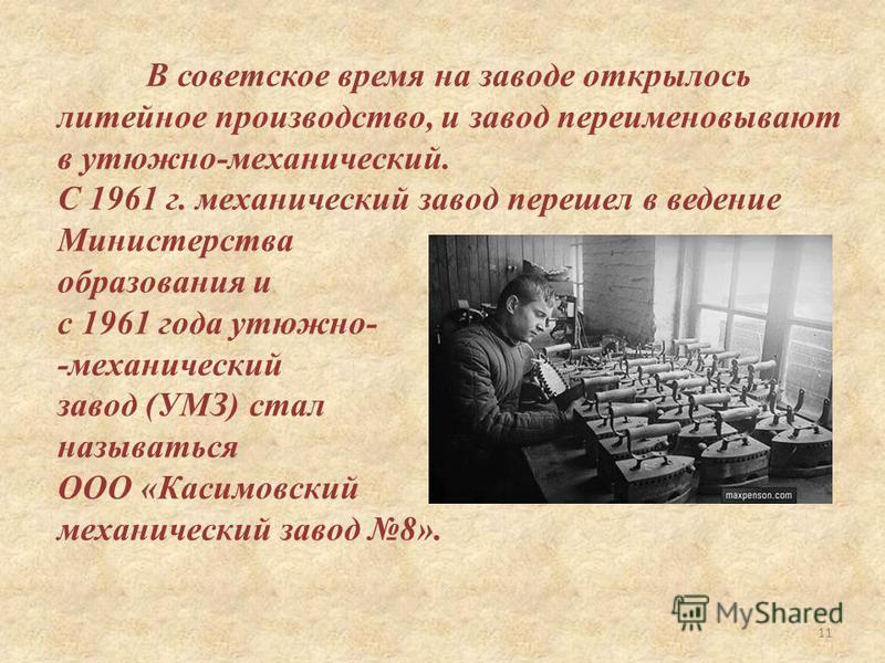 В советское время на заводе открылось литейное производство, и завод переименовывают в утюжнойй-механический. С 1961 г. механический завод перешел в ведение Министерства образования и с 1961 года утюжнойй- -механический завод (УМЗ) стал называться ОО