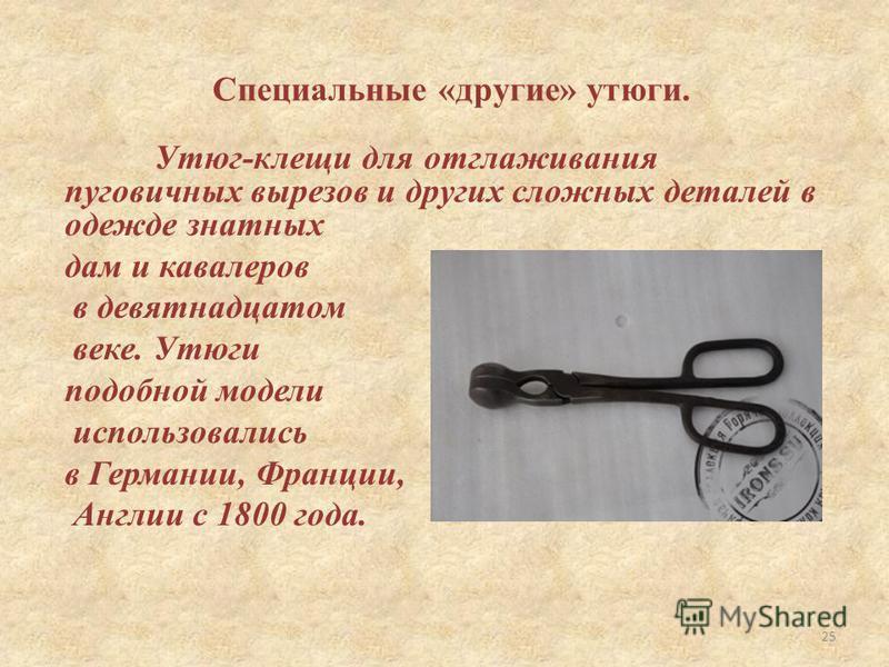 Утюг-клещи для отглаживания пуговичных вырезов и других сложных деталей в одежде знатных дам и кавалеров в девятнадцатом веке. Утюги подобной модели использовались в Германии, Франции, Англии с 1800 года. Специальные «другие» утюги. 25