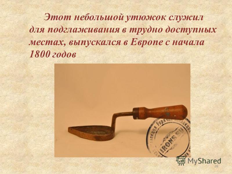 Этот небольшой утюжок служил для подглаживания в трудно доступных местах, выпускался в Европе с начала 1800 годов 26