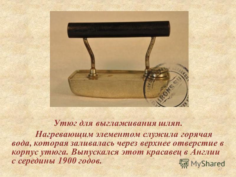 Утюг для выглаживания шляп. Нагревающим элементом служила горячая вода, которая заливалась через верхнее отверстие в корпус утюга. Выпускался этот красавец в Англии с середины 1900 годов. 27