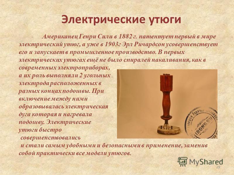 Электрические утюги Американец Генри Сили в 1882 г. патентует первый в мире электрический утюг, а уже в 1903 г Эрл Ричардсон усовершенствует его и запускает в промышленное производство. В первых электрических утюгах ещё не было спиралей накаливания,