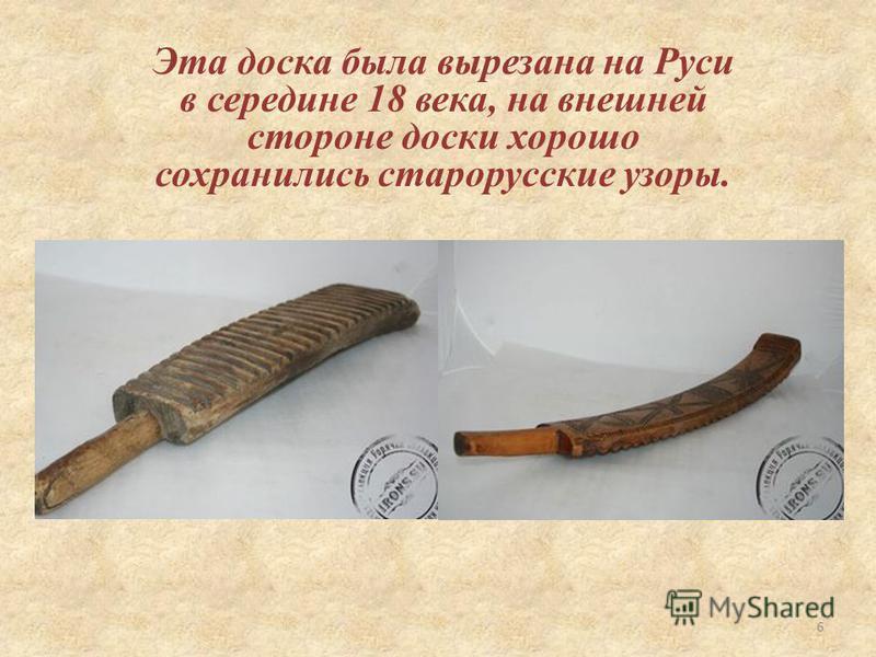 Эта доска была вырезана на Руси в середине 18 века, на внешней стороне доски хорошо сохранились старорусские узоры. 6