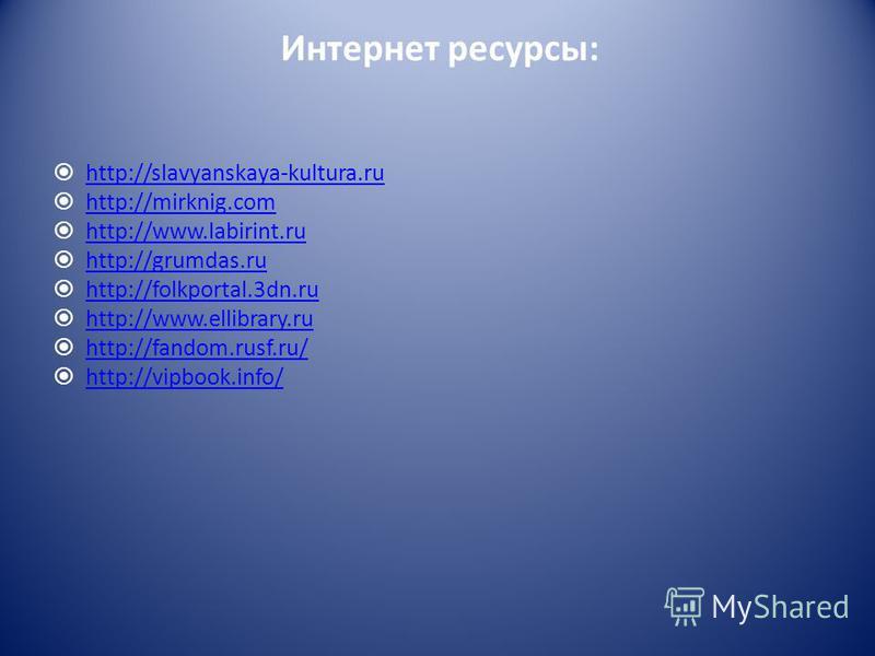 Интернет ресурсы: http://slavyanskaya-kultura.ru http://mirknig.com http://www.labirint.ru http://grumdas.ru http://folkportal.3dn.ru http://www.ellibrary.ru http://fandom.rusf.ru/ http://vipbook.info/