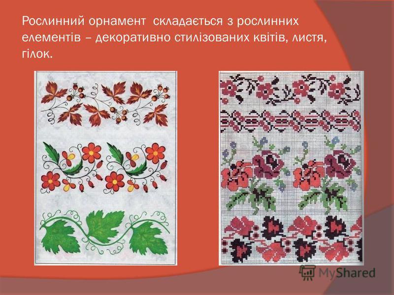 Рослинний орнамент складається з рослинних елементів – декоративно стилізованих квітів, листя, гілок.