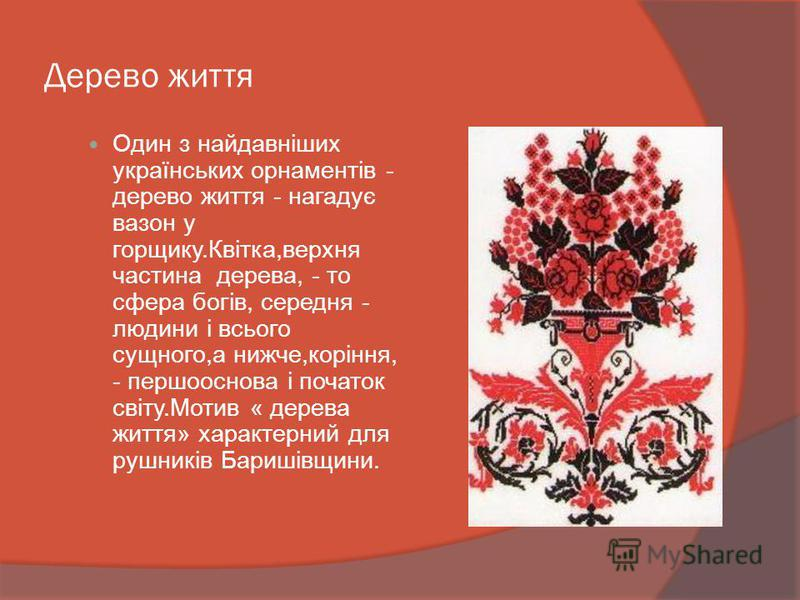 Дерево життя Один з найдавніших українських орнаментів - дерево життя - нагадує вазон у горщику.Квітка,верхня частина дерева, - то сфера богів, середня - людини і всього сущного,а нижче,коріння, - першооснова і початок світу.Мотив « дерева життя» хар