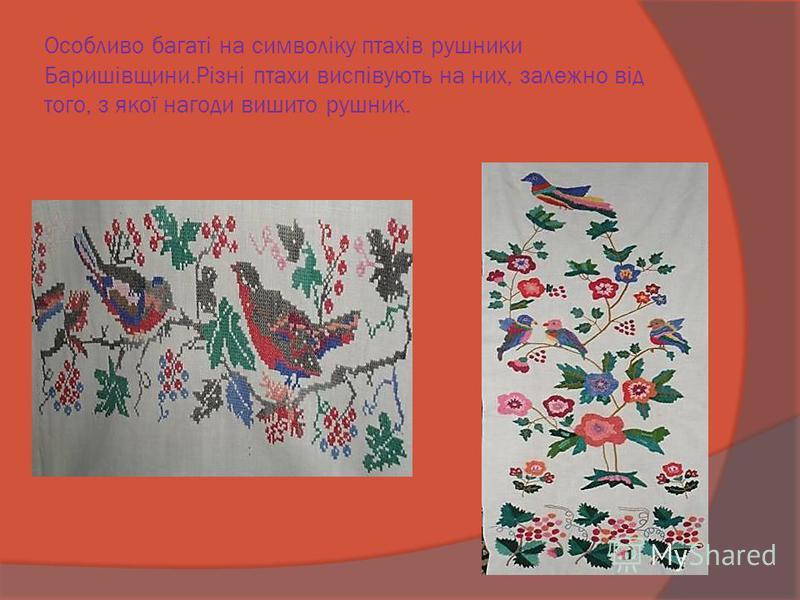 Особливо багаті на символіку птахів рушники Баришівщини.Різні птахи виспівують на них, залежно від того, з якої нагоди вишито рушник.