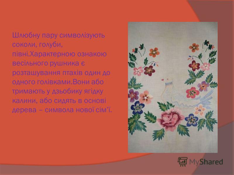 Шлюбну пару символізують соколи, голуби, півні.Характерною ознакою весільного рушника є розташування птахів один до одного голівками.Вони або тримають у дзьобику ягідку калини, або сидять в основі дерева – символа нової сімї.