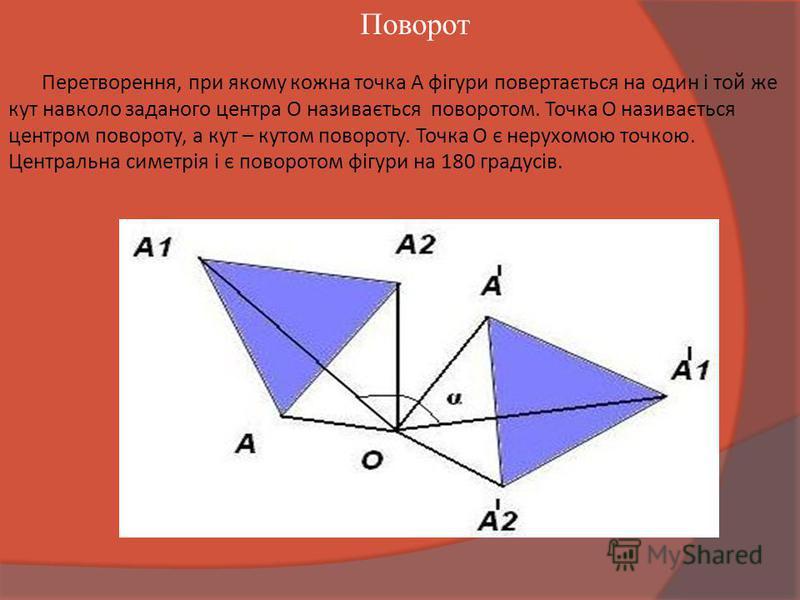 Перетворення, при якому кожна точка А фігури повертається на один і той же кут навколо заданого центра О називається поворотом. Точка О називається центром повороту, а кут – кутом повороту. Точка О є нерухомою точкою. Центральна симетрія і є поворото