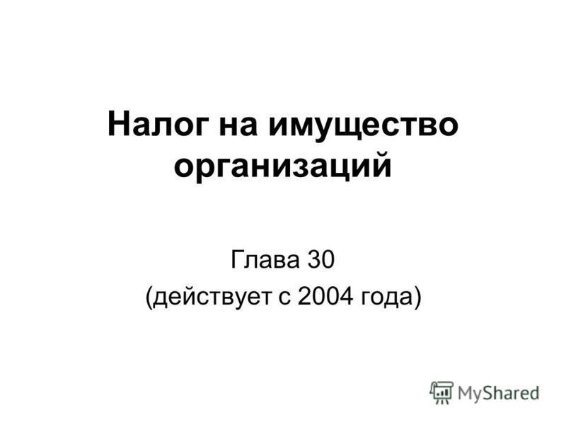 Налог на имущество организаций Глава 30 (действует с 2004 года)
