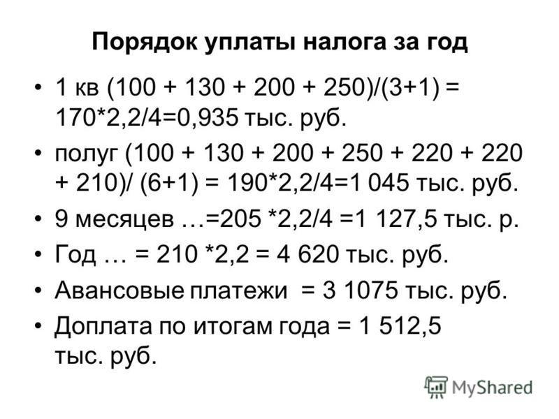 Порядок уплаты налога за год 1 кв (100 + 130 + 200 + 250)/(3+1) = 170*2,2/4=0,935 тыс. руб. полуг (100 + 130 + 200 + 250 + 220 + 220 + 210)/ (6+1) = 190*2,2/4=1 045 тыс. руб. 9 месяцев …=205 *2,2/4 =1 127,5 тыс. р. Год … = 210 *2,2 = 4 620 тыс. руб.