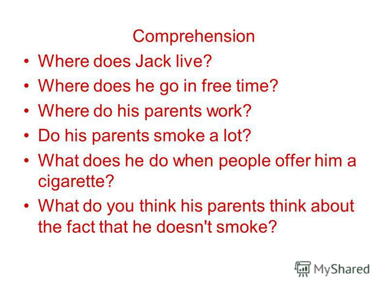 Comprehension Where does Jack live? Where does he go in free time? Where do his parents work? Do his parents smoke a lot? What does he do when people offer him a cigarette? What do you think his parents think about the fact that he doesn't smoke?