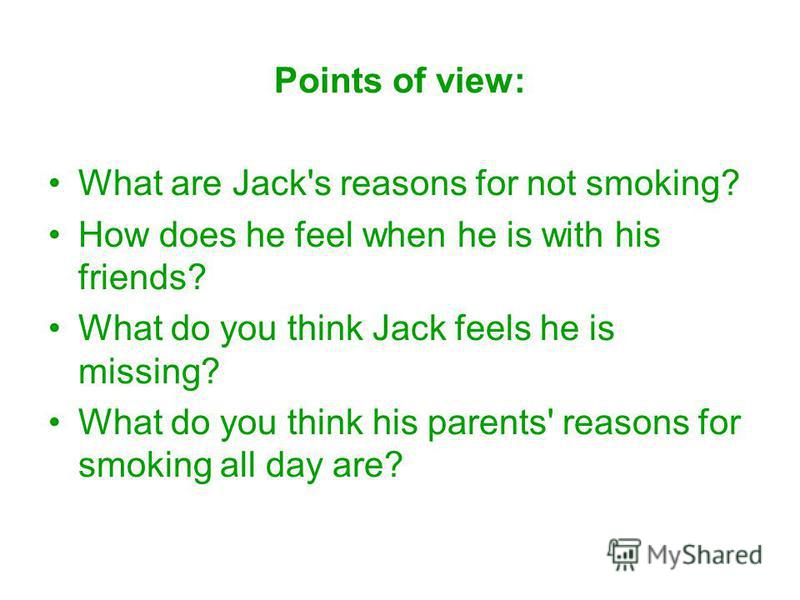 Points of view: What are Jack's reasons for not smoking? How does he feel when he is with his friends? What do you think Jack feels he is missing? What do you think his parents' reasons for smoking all day are?