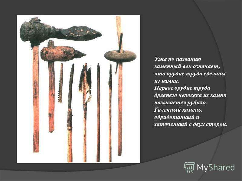 Уже по названию каменный век означает, что орудие труда сделаны из камня. Первое орудие труда древнего человека из камня называется рубило. Галечный камень, обработанный и заточенный с двух сторон,