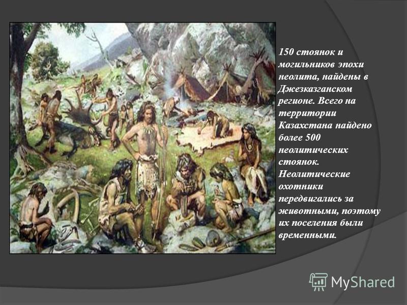 150 стоянок и могильников эпохи неолита, найдены в Джезказганском регионе. Всего на территории Казахстана найдено более 500 неолитических стоянок. Неолитические охотники передвигались за животными, поэтому их поселения были временными.