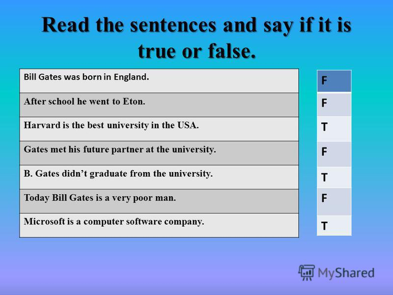 Read the sentences and say if it is true or false. Bill Gates was born in England. After school he went to Eton. Harvard is the best university in the USA. Gates met his future partner at the university. B. Gates didnt graduate from the university. T
