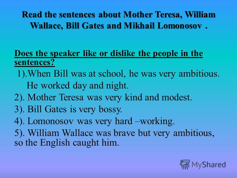 Read the sentences about Mother Teresa, William Wallace, Bill Gates and Mikhail Lomonosov. Read the sentences about Mother Teresa, William Wallace, Bill Gates and Mikhail Lomonosov. Does the speaker like or dislike the people in the sentences? 1).Whe