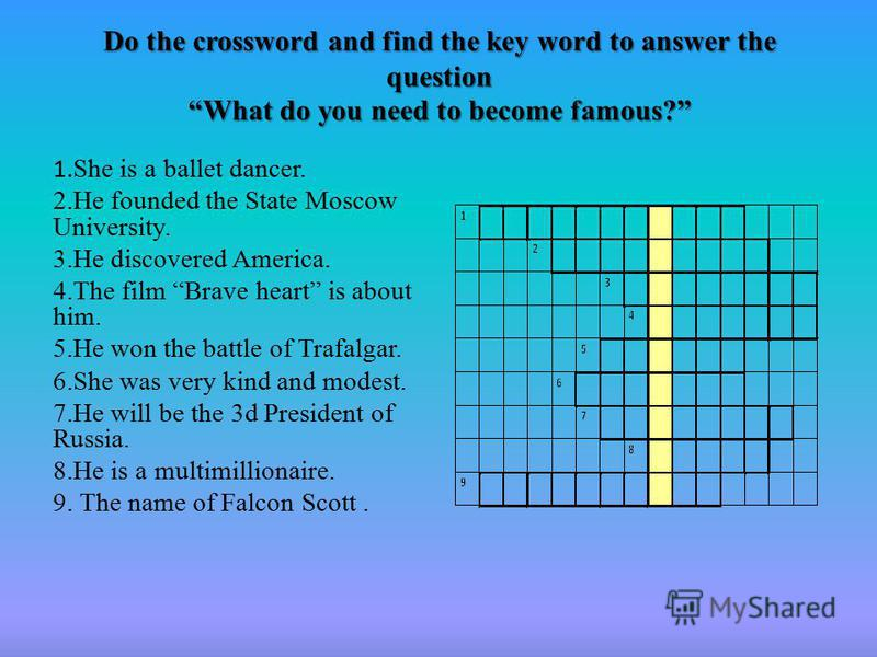 Do the crossword and find the key word to answer the question What do you need to become famous? 1. She is a ballet dancer. 2.He founded the State Moscow University. 3.He discovered America. 4.The film Brave heart is about him. 5.He won the battle of