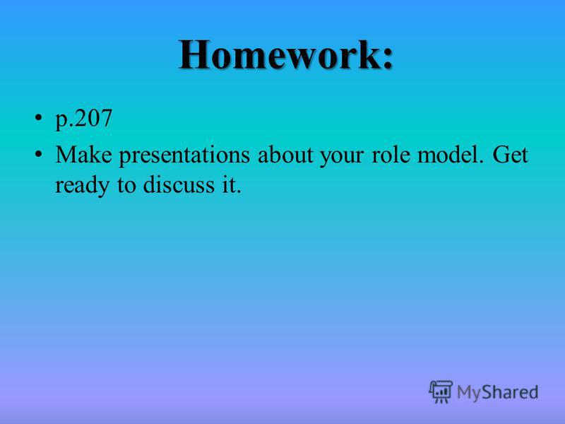 Homework: p.207 Make presentations about your role model. Get ready to discuss it.