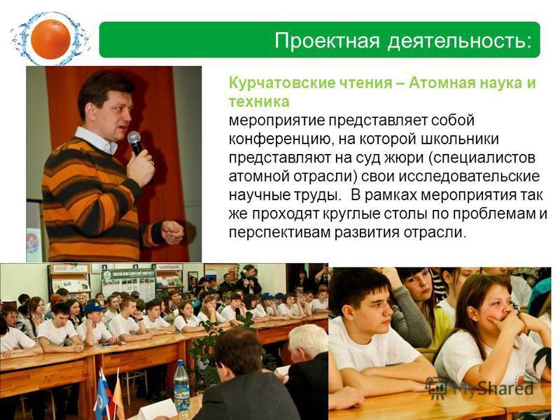 Проектная деятельность: Курчатовские чтения – Атомная наука и техника мероприятие представляет собой конференцию, на которой школьники представляют на суд жюри (специалистов атомной отрасли) свои исследовательские научные труды. В рамках мероприятия