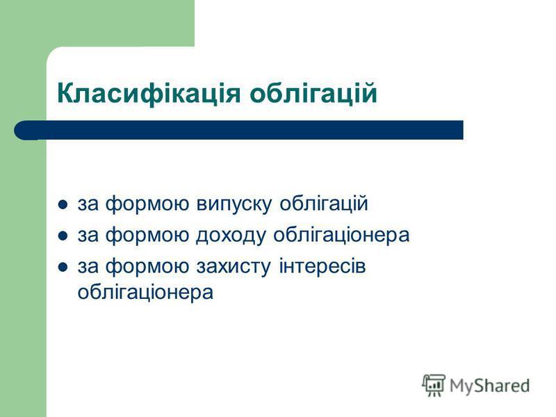 Класифікація облігацій за формою випуску облігацій за формою доходу облігаціонера за формою захисту інтересів облігаціонера