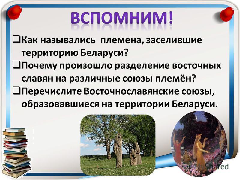 Как назывались племена, заселившие территорию Беларуси? Почему произошло разделение восточных славян на различные союзы племён? Перечислите Восточнославянские союзы, образовавшиеся на территории Беларуси.