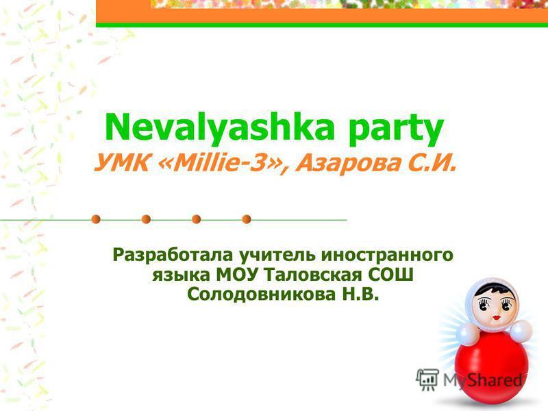 Nevalyashka party УМК «Millie-3», Азарова С.И. Разработала учитель иностранного языка МОУ Таловская СОШ Солодовникова Н.В.