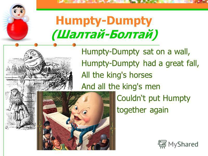 Humpty-Dumpty (Шалтай-Болтай) Humpty-Dumpty sat on a wall, Humpty-Dumpty had a great fall, All the king's horses And all the king's men Couldnt put Humpty together again