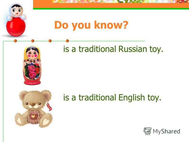 Do you know? is a traditional Russian toy. is a traditional English toy.