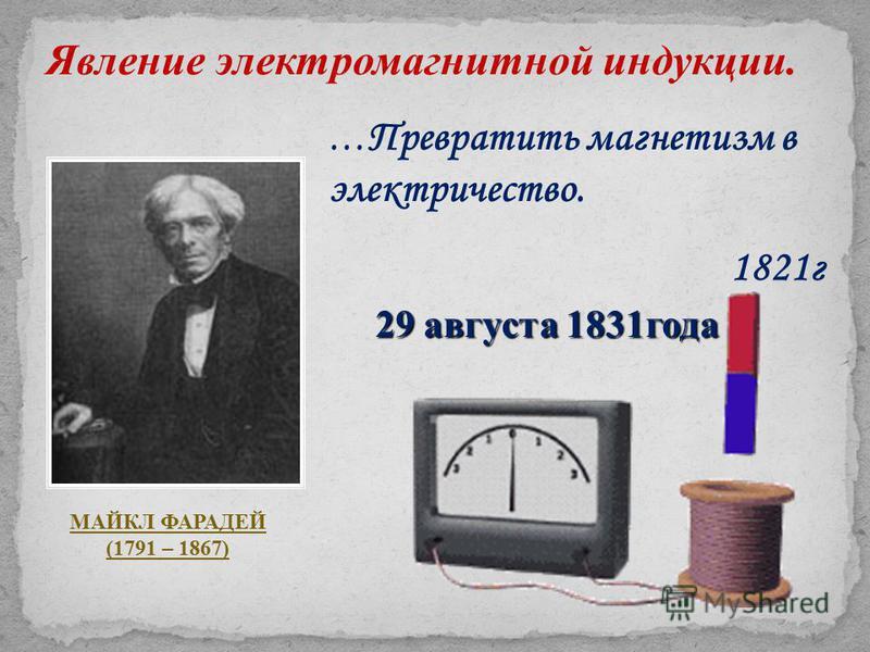 Явление электромагнитной индукции. МАЙКЛ ФАРАДЕЙ (1791 – 1867) … Превратить магнетизм в электричество. 1821 г 29 августа 1831 года