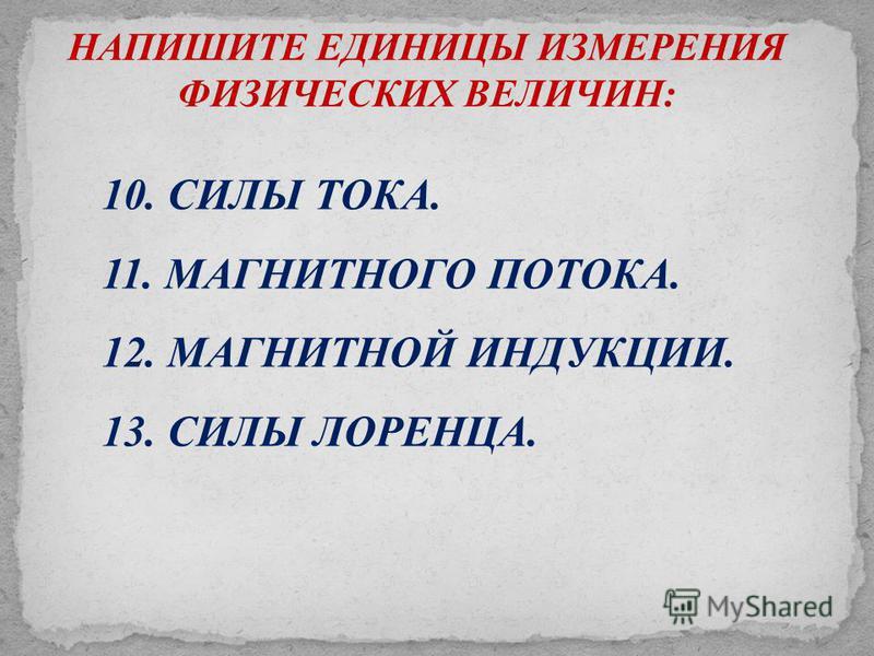 НАПИШИТЕ ЕДИНИЦЫ ИЗМЕРЕНИЯ ФИЗИЧЕСКИХ ВЕЛИЧИН: 10. СИЛЫ ТОКА. 11. МАГНИТНОГО ПОТОКА. 12. МАГНИТНОЙ ИНДУКЦИИ. 13. СИЛЫ ЛОРЕНЦА.