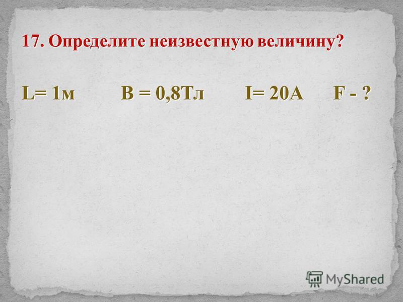 17. Определите неизвестную величину? L= 1 м В = 0,8Тл I= 20A F - ?