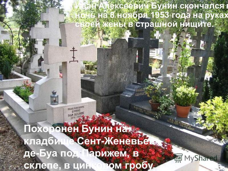 Иван Алексеевич Бунин скончался в ночь на 8 ноября 1953 года на руках своей жены в страшной нищете. Похоpонен Бунин на кладбище Сент-Женевьев- де-Буа под Паpижем, в склепе, в цинковом гробу.