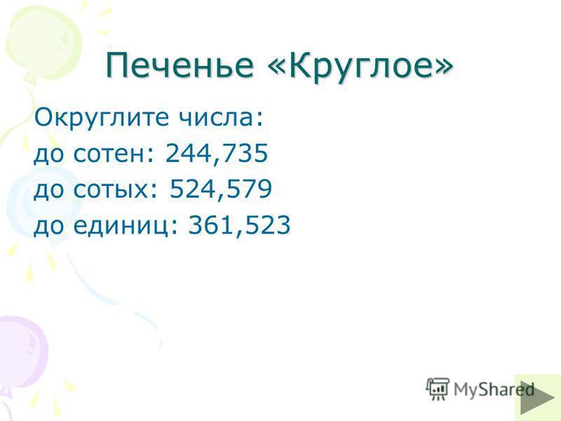 Печенье «Круглое» Округлите числа: до сотен: 244,735 до сотых: 524,579 до единиц: 361,523