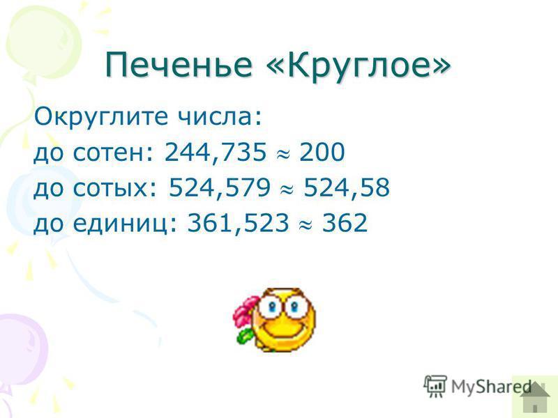 Печенье «Круглое» Округлите числа: до сотен: 244,735 200 до сотых: 524,579 524,58 до единиц: 361,523 362