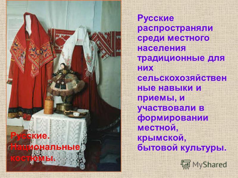 Русские. Предметы быта. На всех этапах переселения в Крым представители русского крестьянства отражали особенности жизненного уклада того региона, откуда они прибывали. Сохраняя язык, веру, этническое самосознание, особенности традиционной культуры,