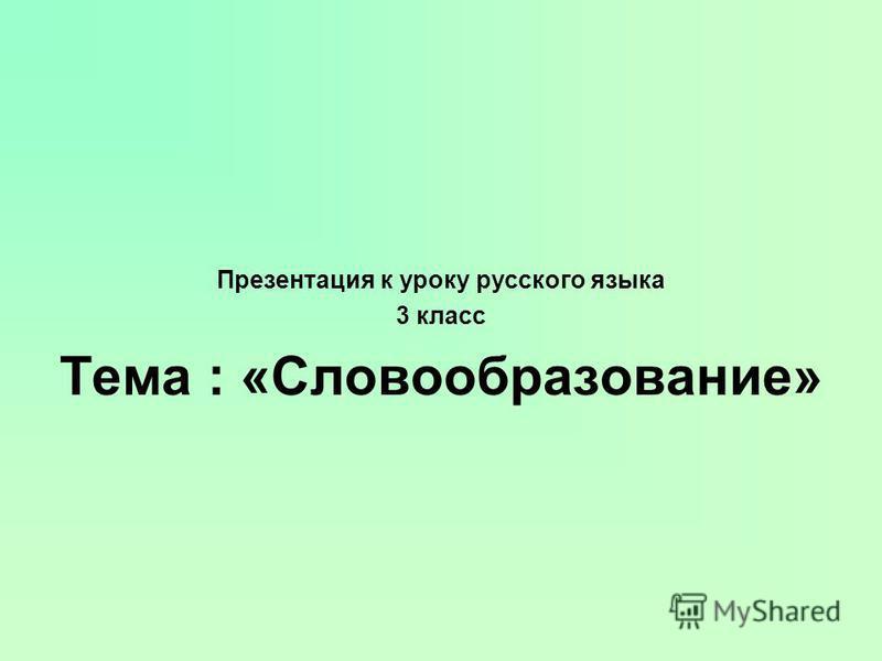 Презентация к уроку русского языка 3 класс Тема : «Словообразование»