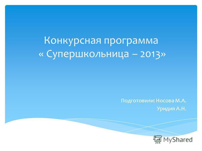 Конкурсная программа « Супершкольница – 2013» Подготовили: Носова М.А. Уридия А.Н.