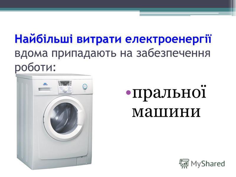 пральної машини Найбільшівитрати Найбільші витрати електроенергії вдома припадають на забезпечення роботи: