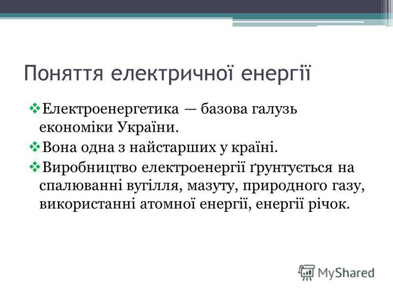Поняття електричної енергії Електроенергетика базова галузь економіки України. Вона одна з найстарших у країні. Виробництво електроенергії ґрунтується на спалюванні вугілля, мазуту, природного газу, використанні атомної енергії, енергії річок.