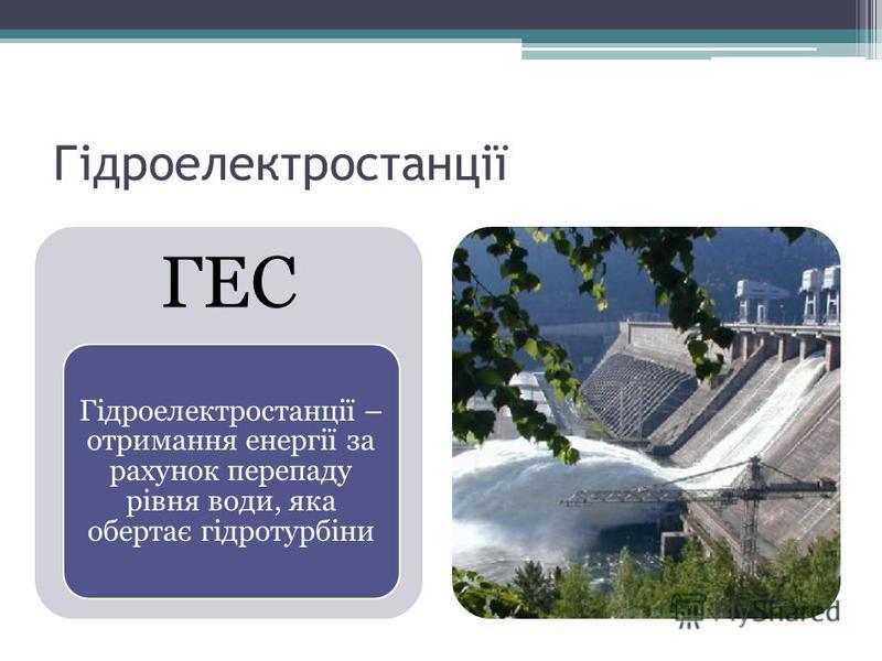 Гідроелектростанції ГЕС Гідроелектростанції – отримання енергії за рахунок перепаду рівня води, яка обертає гідротурбіни