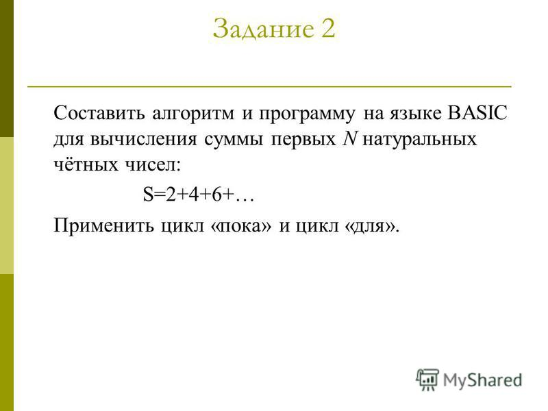 Задание 2 Составить алгоритм и программу на языке BASIC для вычисления суммы первых N натуральных чётных чисел: S=2+4+6+… Применить цикл «пока» и цикл «для».