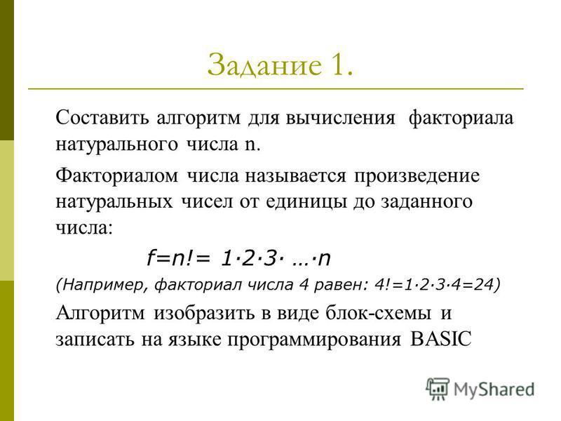 Задание 1. Составить алгоритм для вычисления факториала натурального числа n. Факториалом числа называется произведение натуральных чисел от единицы до заданного числа: f=n!= 123 …n (Например, факториал числа 4 равен: 4!=1234=24) Алгоритм изобразить