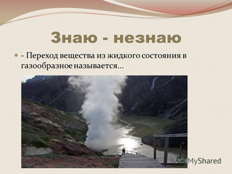 Знаю - не знаю - Переход вещества из жидкого состояния в газообразное называется...