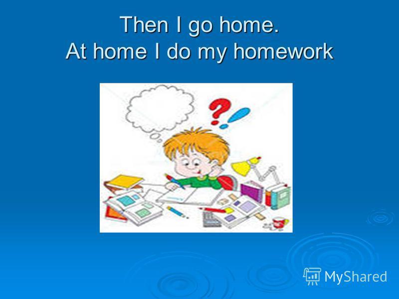 Then I go home. At home I do my homework