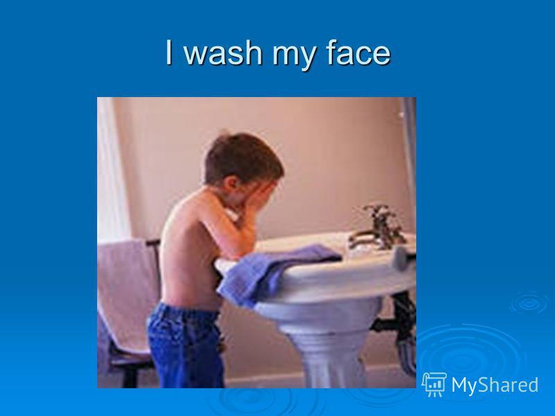 I wash my face