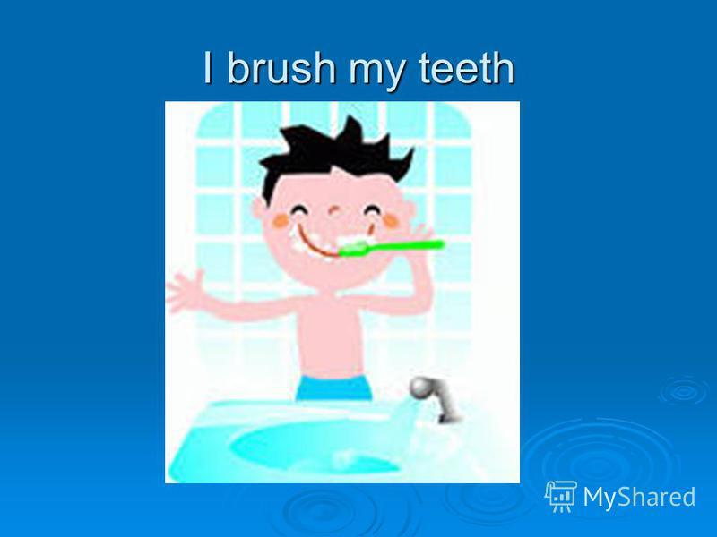 I brush my teeth