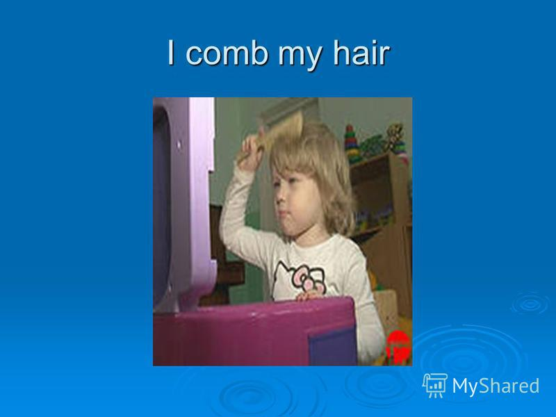 I comb my hair