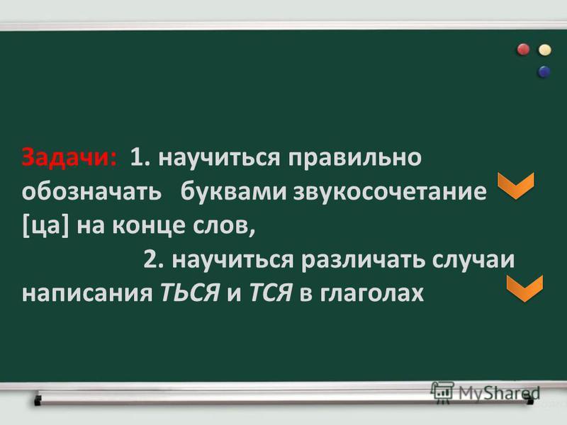 Задачи: 1. научиться правильно обозначать буквами звукосочетание [са] на конце слов, 2. научиться различать случаи написания ТЬСЯ и ТСЯ в глаголах