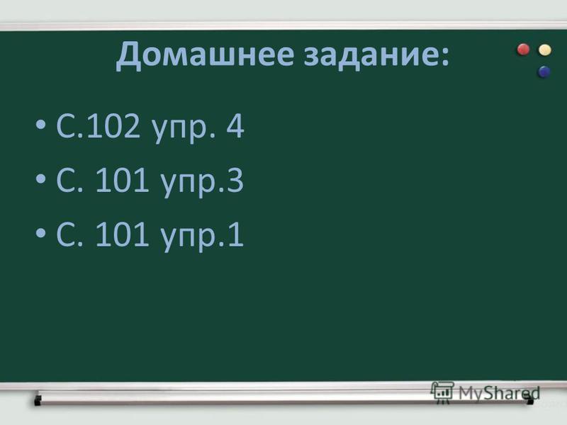 Домашнее задание: С.102 упр. 4 С. 101 упр.3 С. 101 упр.1