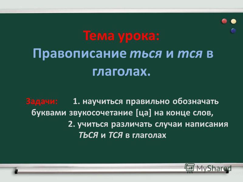 Тема урока: Правописание ться и тся в глаголах. Задачи: 1. научиться правильно обозначать буквами звукосочетание [са] на конце слов, 2. учиться различать случаи написания ТЬСЯ и ТСЯ в глаголах